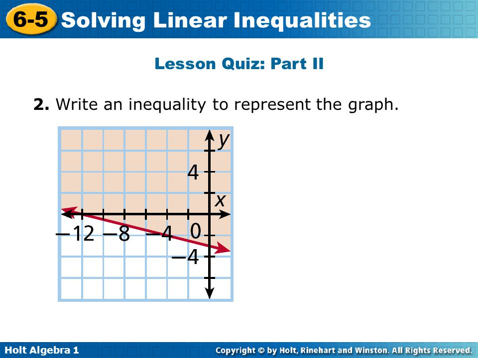 Holt Algebra 1 6-5 Solving Linear Inequalities Lesson Quiz: Part II 2. Write an inequality to represent the graph.