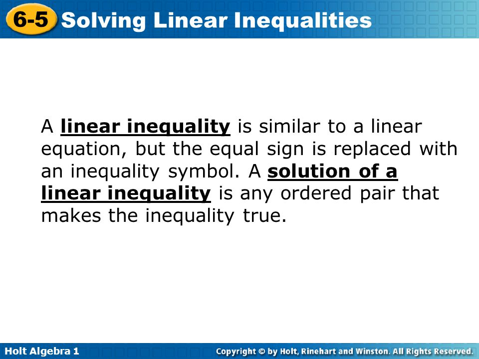 Holt Algebra 1 6-5 Solving Linear Inequalities A linear inequality is similar to a linear equation, but the equal sign is replaced with an inequality
