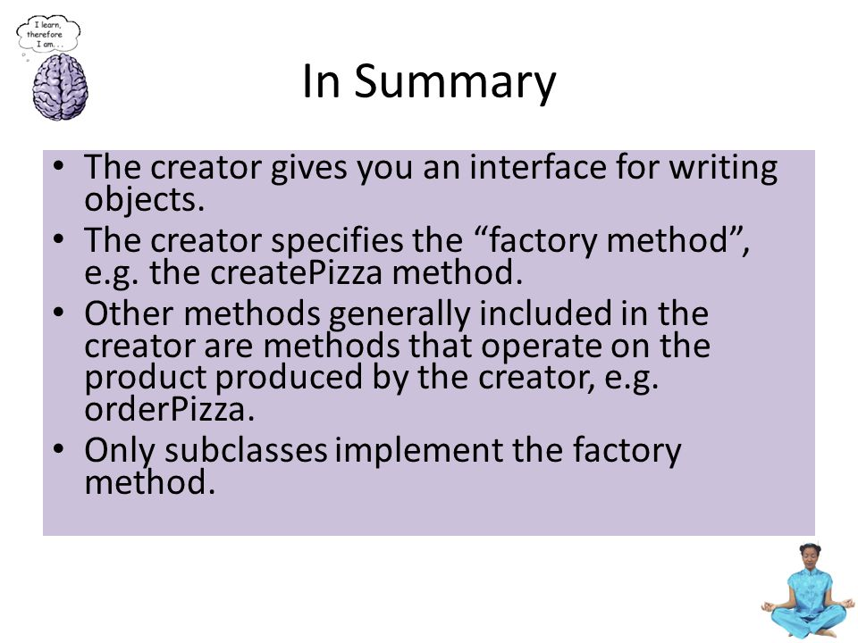 """In Summary The creator gives you an interface for writing objects. The creator specifies the """"factory method"""", e.g. the createPizza method. Other meth"""