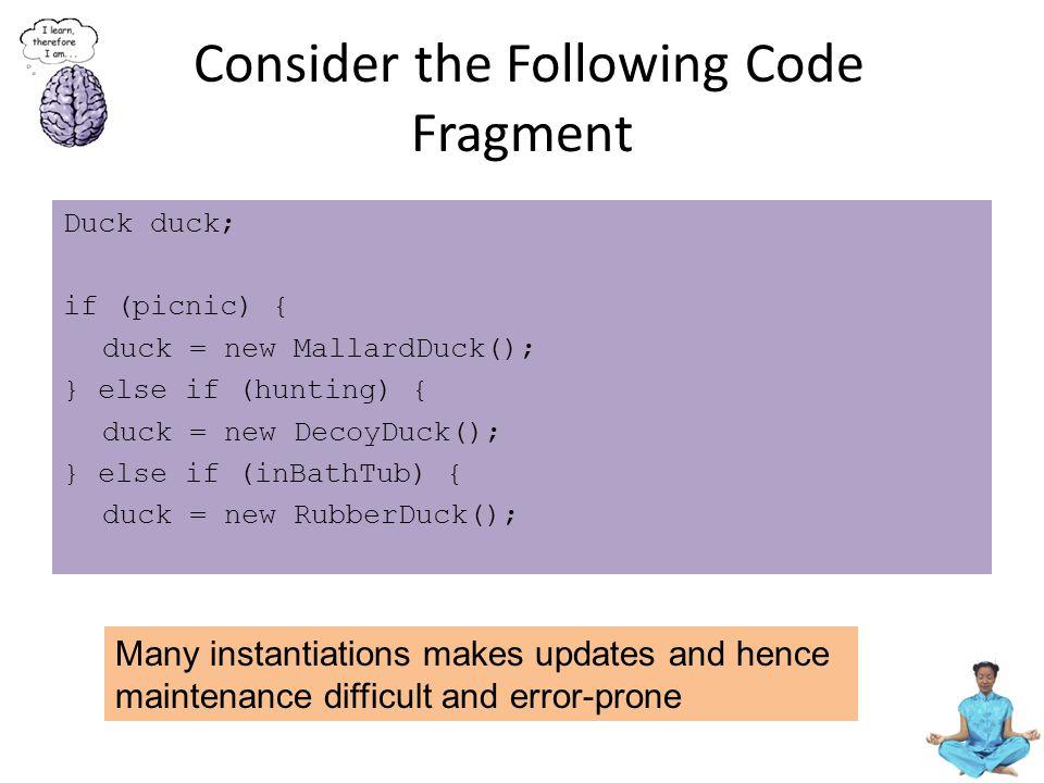 Consider the Following Code Fragment Duck duck; if (picnic) { duck = new MallardDuck(); } else if (hunting) { duck = new DecoyDuck(); } else if (inBat