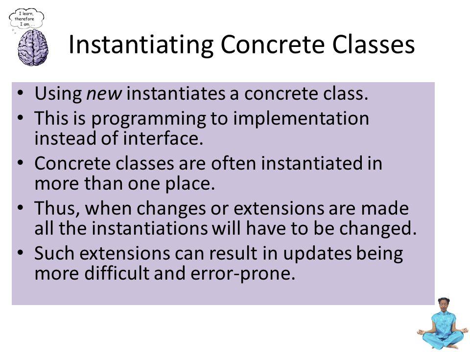 Instantiating Concrete Classes Using new instantiates a concrete class.