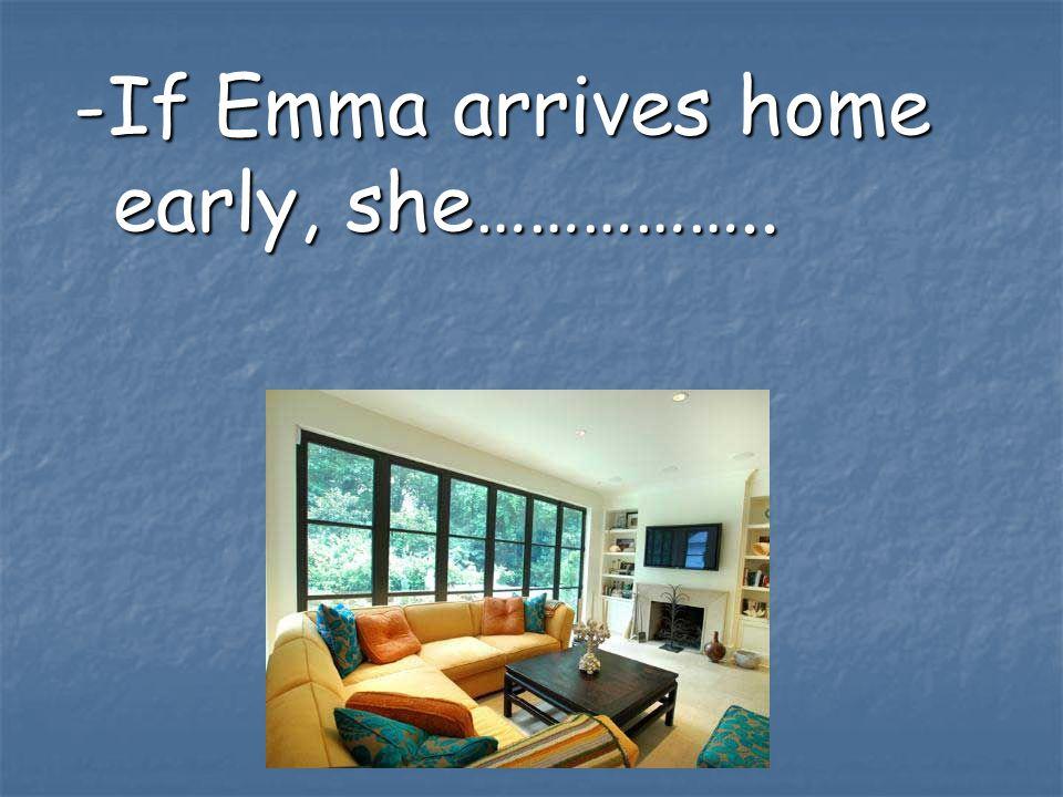 -If Emma arrives home early, she……………..