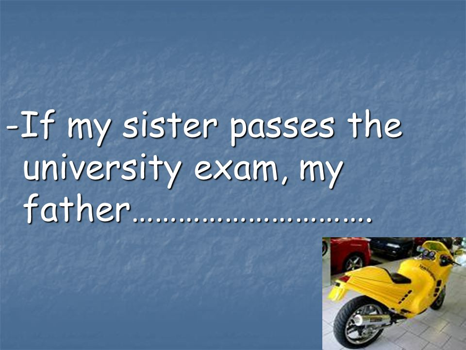 -If my sister passes the university exam, my father………………………….