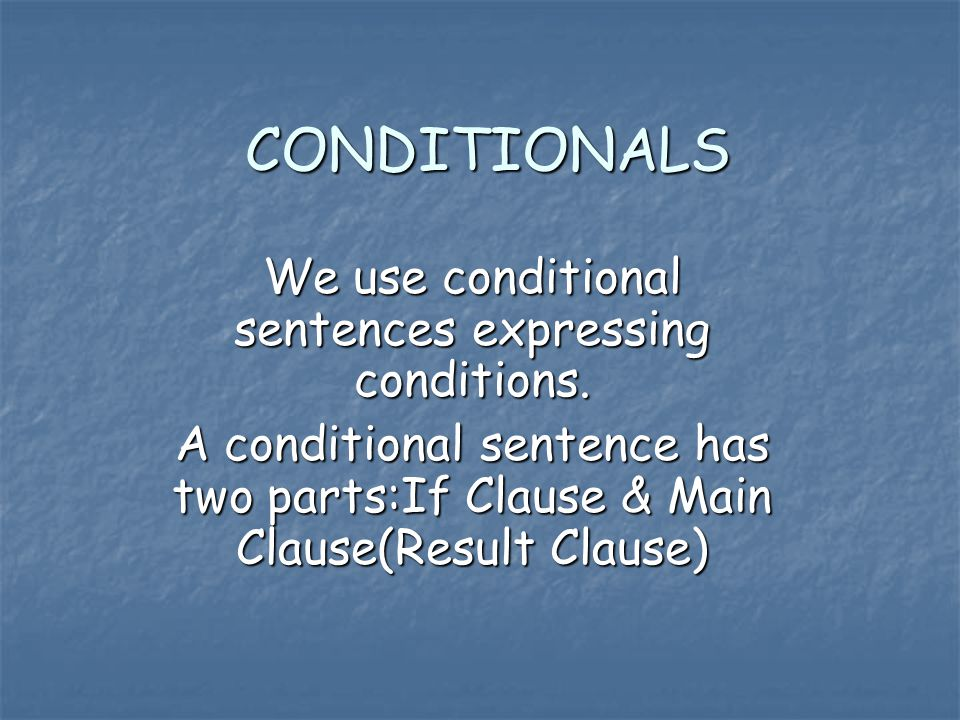 CONDITIONALS We use conditional sentences expressing conditions.