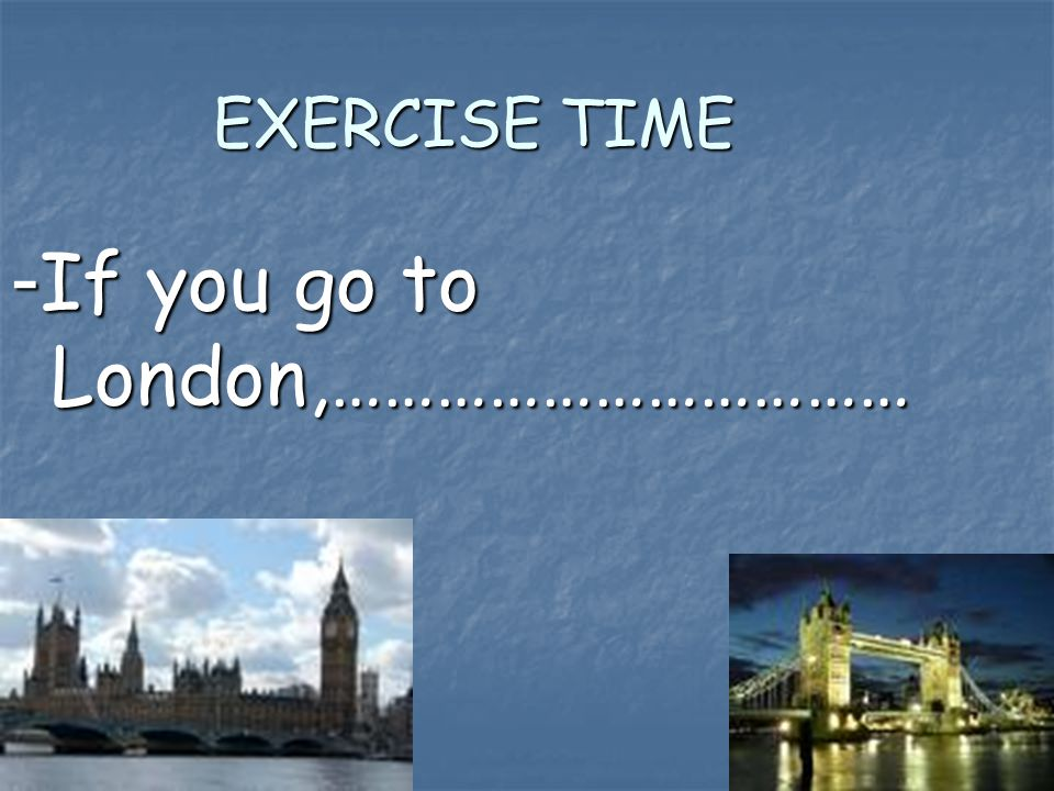 EXERCISE TIME - If you go to London,……………………………