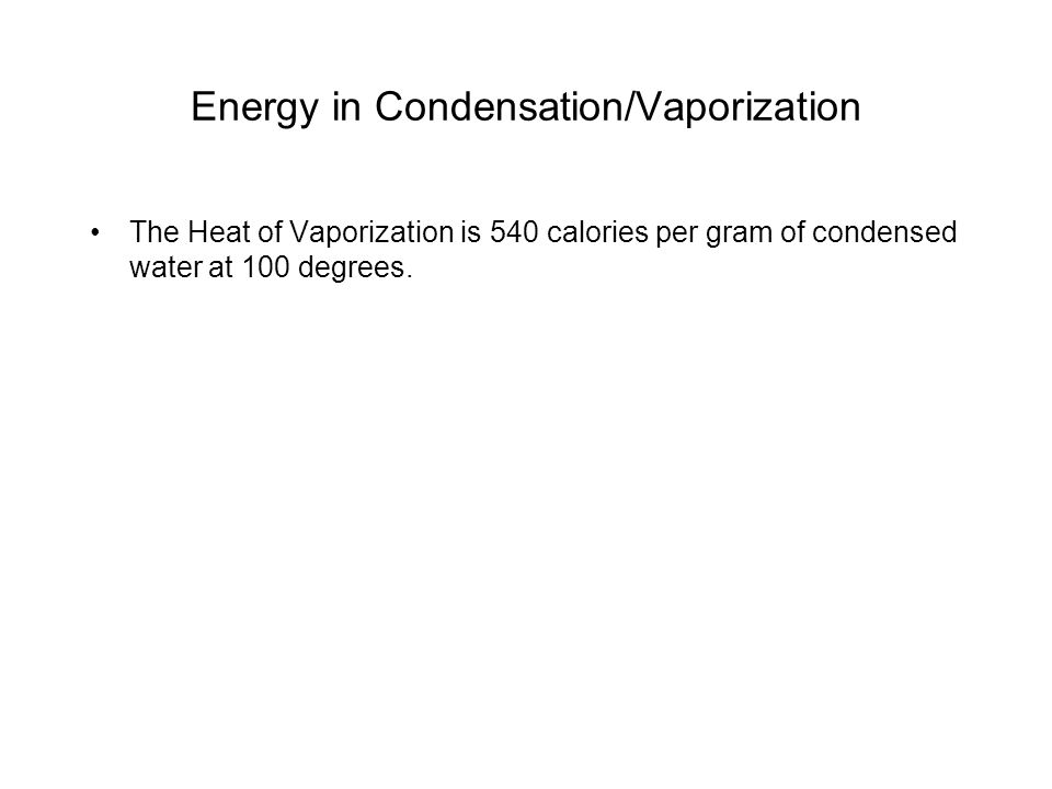 Energy in Condensation/Vaporization The Heat of Vaporization is 540 calories per gram of condensed water at 100 degrees.