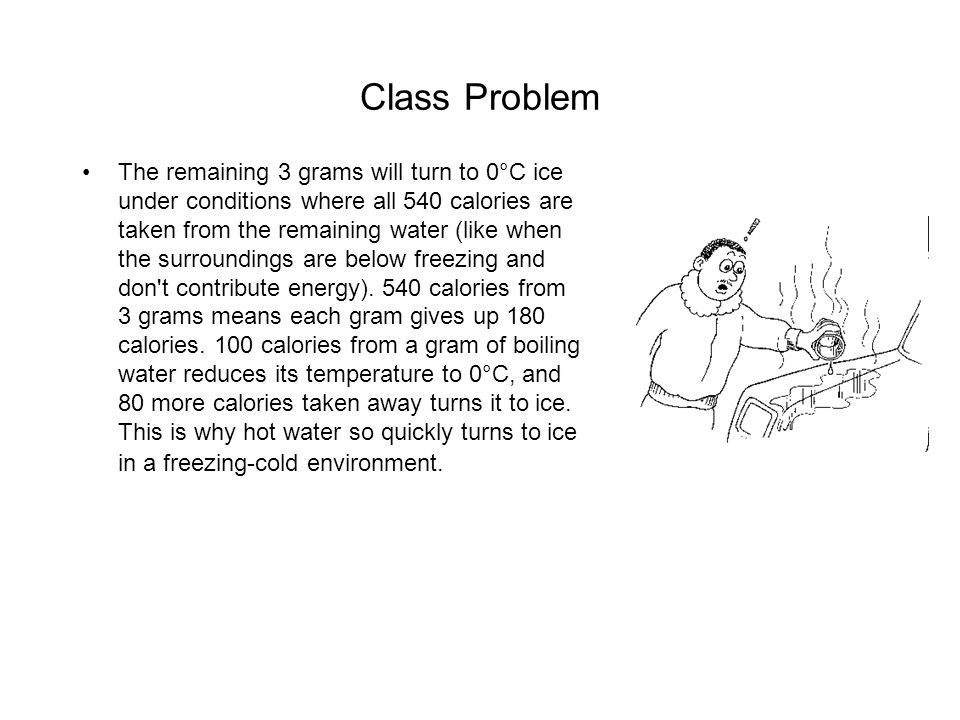 Class Problem The remaining 3 grams will turn to 0°C ice under conditions where all 540 calories are taken from the remaining water (like when the surroundings are below freezing and don t contribute energy).