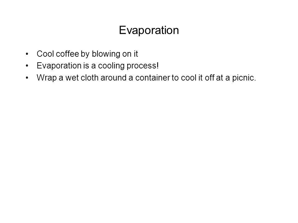 Evaporation Cool coffee by blowing on it Evaporation is a cooling process.