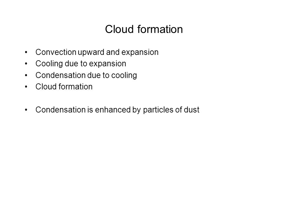 Cloud formation Convection upward and expansion Cooling due to expansion Condensation due to cooling Cloud formation Condensation is enhanced by particles of dust