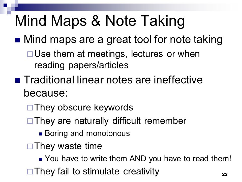 22 Mind Maps & Note Taking Mind maps are a great tool for note taking  Use them at meetings, lectures or when reading papers/articles Traditional linear notes are ineffective because:  They obscure keywords  They are naturally difficult remember Boring and monotonous  They waste time You have to write them AND you have to read them.