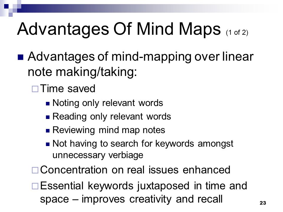 23 Advantages Of Mind Maps (1 of 2) Advantages of mind-mapping over linear note making/taking:  Time saved Noting only relevant words Reading only relevant words Reviewing mind map notes Not having to search for keywords amongst unnecessary verbiage  Concentration on real issues enhanced  Essential keywords juxtaposed in time and space – improves creativity and recall