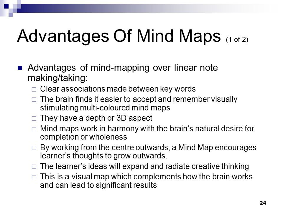 24 Advantages Of Mind Maps (1 of 2) Advantages of mind-mapping over linear note making/taking:  Clear associations made between key words  The brain finds it easier to accept and remember visually stimulating multi-coloured mind maps  They have a depth or 3D aspect  Mind maps work in harmony with the brain's natural desire for completion or wholeness  By working from the centre outwards, a Mind Map encourages learner's thoughts to grow outwards.