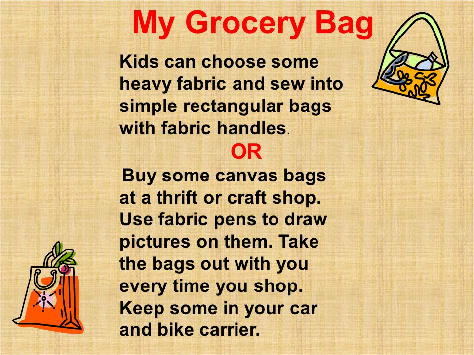 Kids can choose some heavy fabric and sew into simple rectangular bags with fabric handles.