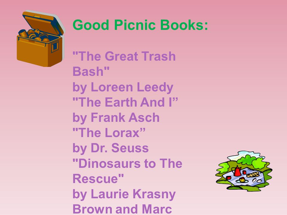 Good Picnic Books: The Great Trash Bash by Loreen Leedy The Earth And I by Frank Asch The Lorax by Dr.