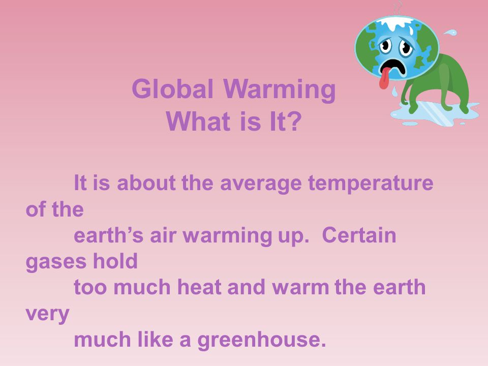 Global Warming What is It.It is about the average temperature of the earth's air warming up.