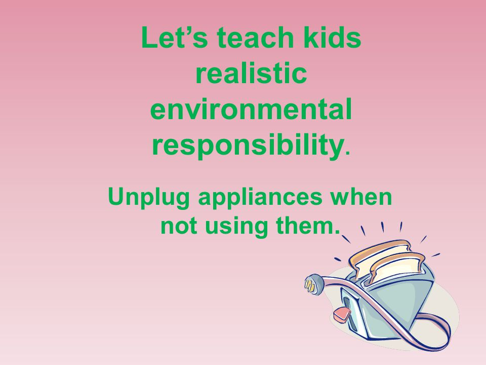 Let's teach kids realistic environmental responsibility. Unplug appliances when not using them.