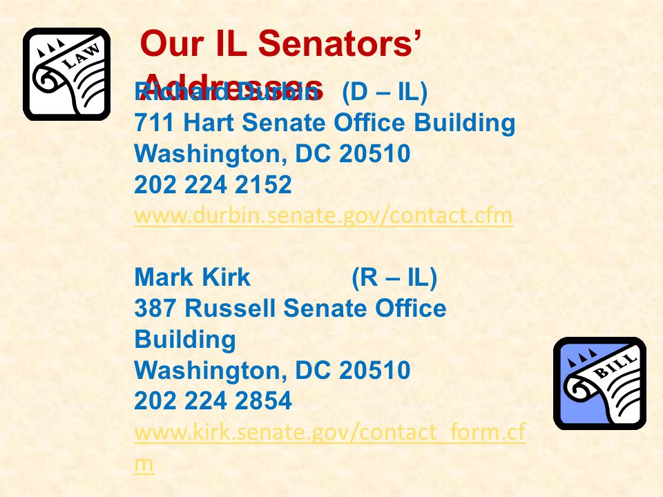 Our IL Senators' Addresses Richard Durbin (D – IL) 711 Hart Senate Office Building Washington, DC 20510 202 224 2152 www.durbin.senate.gov/contact.cfm Mark Kirk (R – IL) 387 Russell Senate Office Building Washington, DC 20510 202 224 2854 www.kirk.senate.gov/contact_form.cf m
