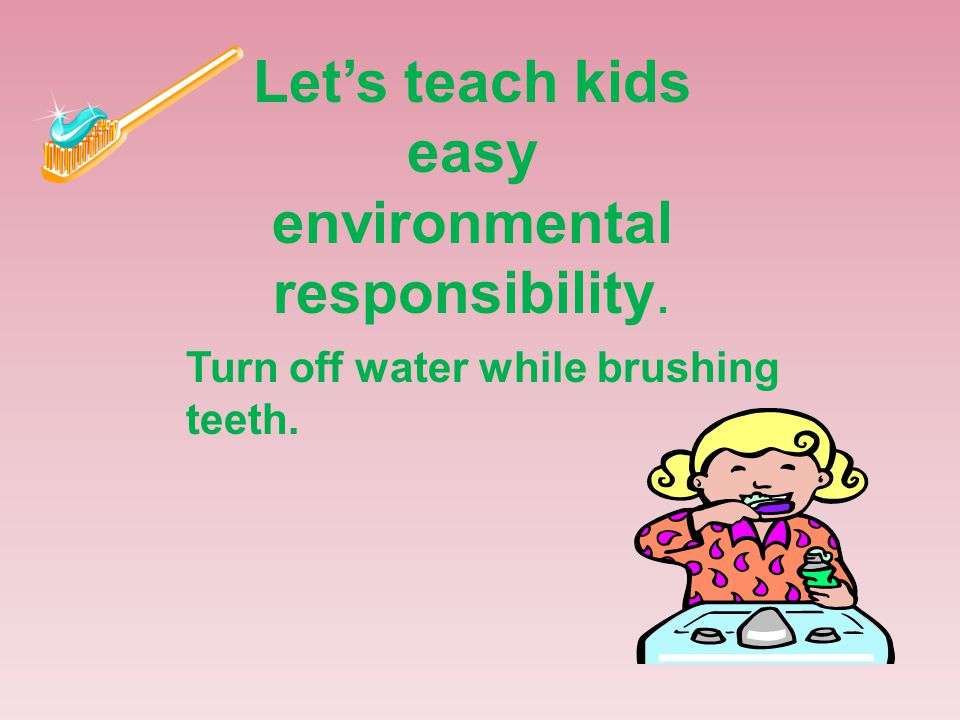 Let's teach kids easy environmental responsibility. Turn off water while brushing teeth.