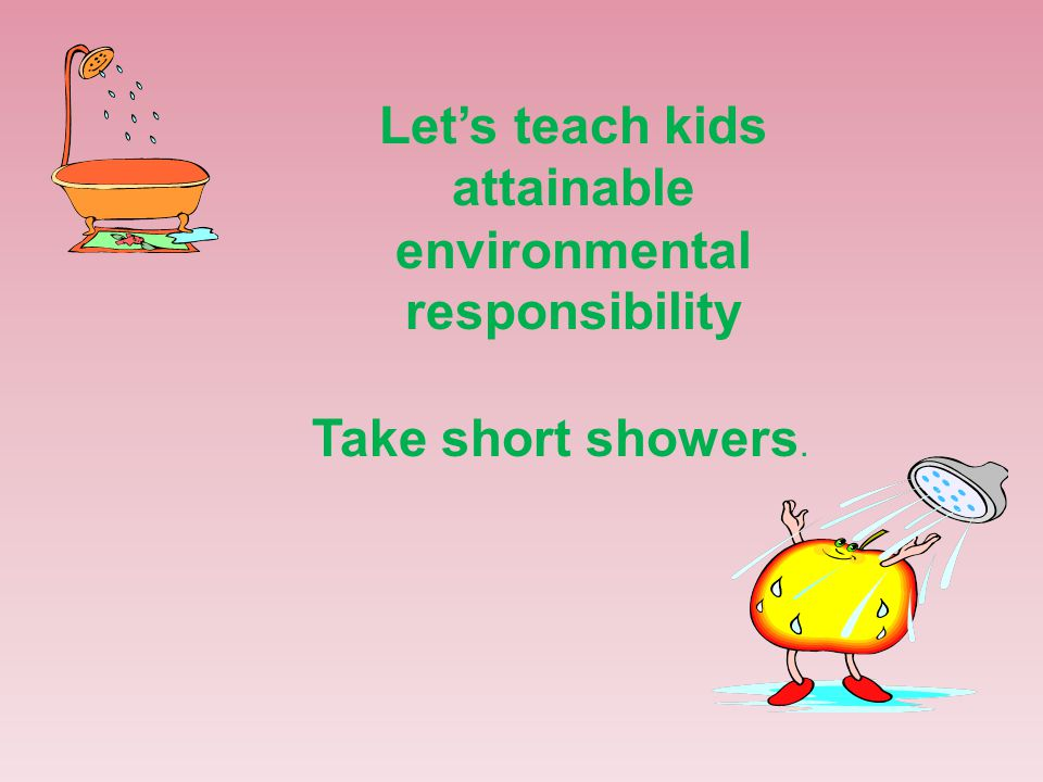 Let's teach kids attainable environmental responsibility Take short showers.
