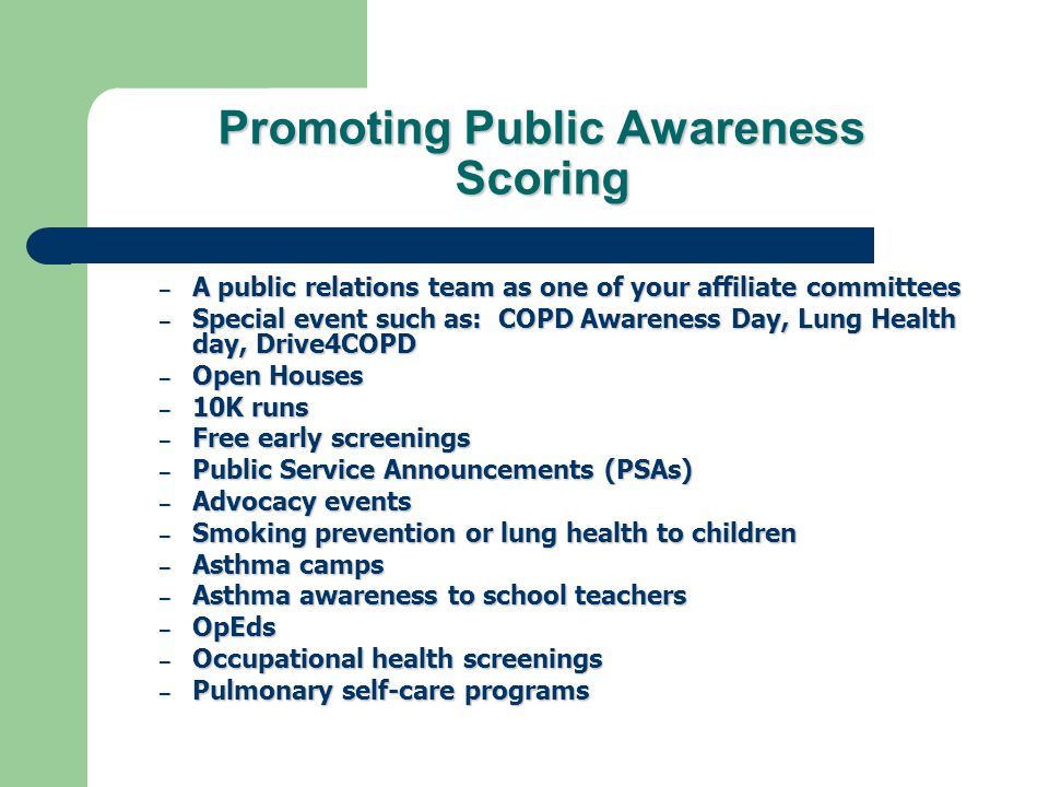 Promoting Public Awareness Scoring – A public relations team as one of your affiliate committees – Special event such as: COPD Awareness Day, Lung Health day, Drive4COPD – Open Houses – 10K runs – Free early screenings – Public Service Announcements (PSAs) – Advocacy events – Smoking prevention or lung health to children – Asthma camps – Asthma awareness to school teachers – OpEds – Occupational health screenings – Pulmonary self-care programs