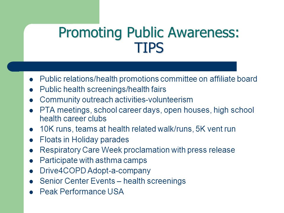 Promoting Public Awareness: TIPS Public relations/health promotions committee on affiliate board Public health screenings/health fairs Community outreach activities-volunteerism PTA meetings, school career days, open houses, high school health career clubs 10K runs, teams at health related walk/runs, 5K vent run Floats in Holiday parades Respiratory Care Week proclamation with press release Participate with asthma camps Drive4COPD Adopt-a-company Senior Center Events – health screenings Peak Performance USA