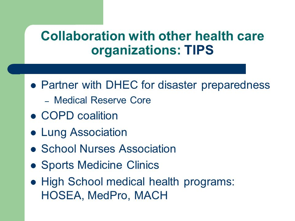 Collaboration with other health care organizations: TIPS Partner with DHEC for disaster preparedness – Medical Reserve Core COPD coalition Lung Association School Nurses Association Sports Medicine Clinics High School medical health programs: HOSEA, MedPro, MACH