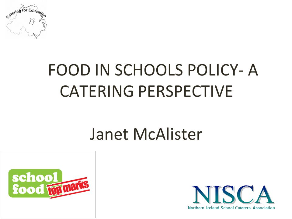 Northern Ireland School Caterers Association FOOD IN SCHOOLS POLICY- A CATERING PERSPECTIVE Janet McAlister