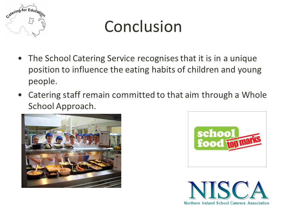 Northern Ireland School Caterers Association Conclusion The School Catering Service recognises that it is in a unique position to influence the eating habits of children and young people.
