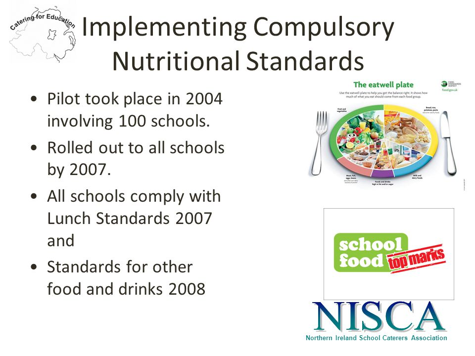 Northern Ireland School Caterers Association Implementing Compulsory Nutritional Standards Pilot took place in 2004 involving 100 schools.