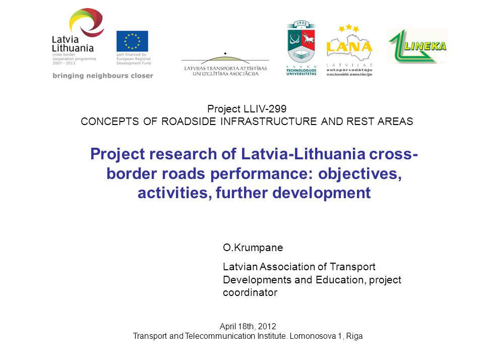 Project research of Latvia-Lithuania cross- border roads performance: objectives, activities, further development O.Krumpane Latvian Association of Transport Developments and Education, project coordinator April 18th, 2012 Transport and Telecommunication Institute.
