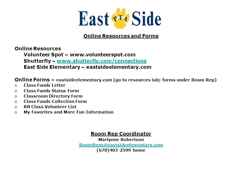 Online Resources and Forms Online Resources Volunteer Spot – www.volunteerspot.com Shutterfly – www.shutterfly.com/connectionswww.shutterfly.com/connections East Side Elementary – eastsideelementary.com Online Forms – eastsideelementary.com (go to resources tab; forms under Room Rep) oClass Funds Letter oClass Funds Status Form oClassroom Directory Form oClass Funds Collection Form oRR Class Volunteer List oMy Favorites and More Fun Information Room Rep Coordinator Marlynne Robertson RoomReps@eastsideelementary.com (678)403-2599 home