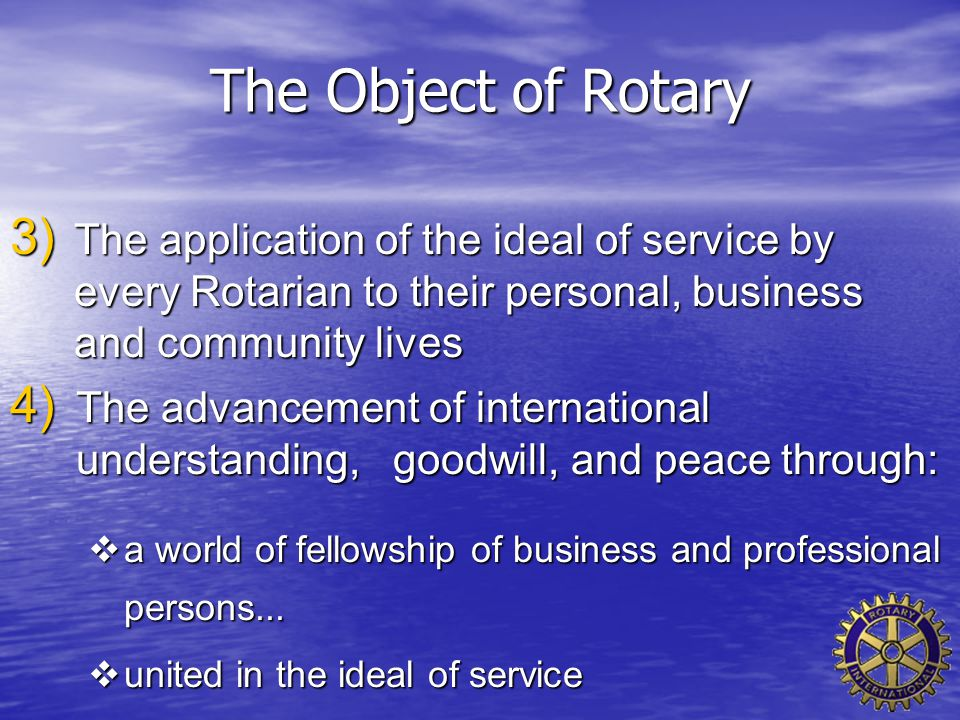 The Object of Rotary 3) The application of the ideal of service by every Rotarian to their personal, business and community lives 4) The advancement o