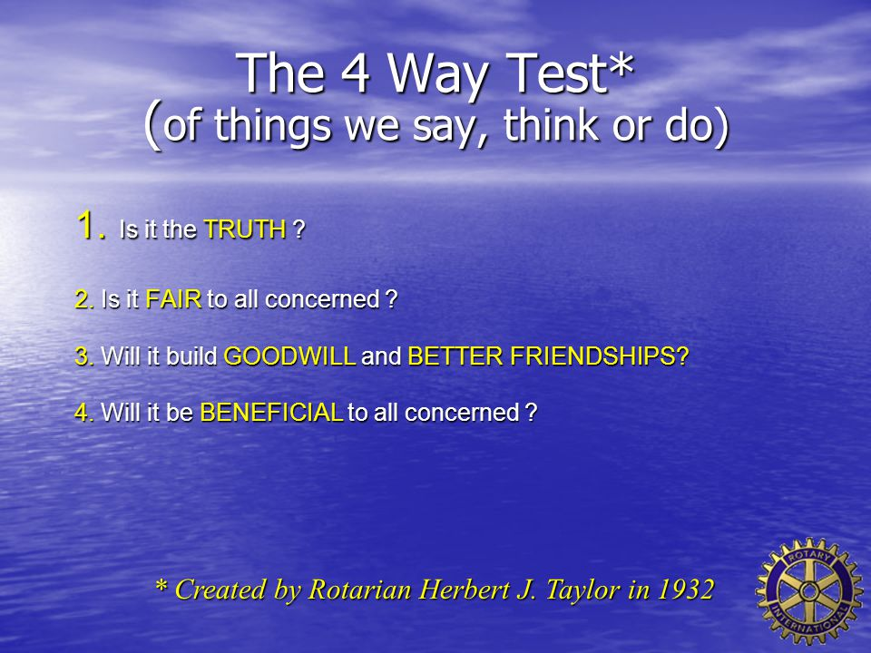 The 4 Way Test* ( of things we say, think or do) 1. Is it the TRUTH ? 2. Is it FAIR to all concerned ? 3. Will it build GOODWILL and BETTER FRIENDSHIP
