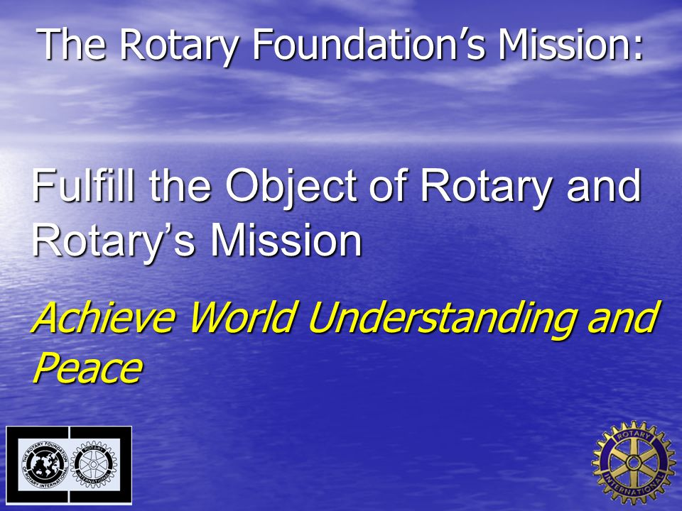 The Rotary Foundation's Mission: Fulfill the Object of Rotary and Rotary's Mission Achieve World Understanding and Peace