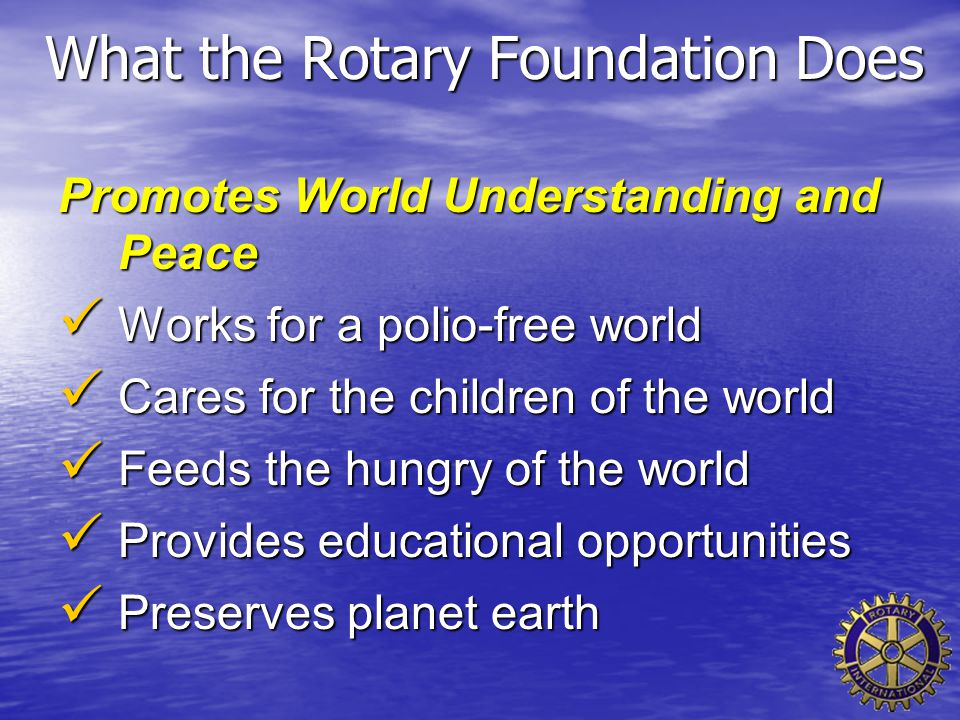 What the Rotary Foundation Does Promotes World Understanding and Peace Works for a polio-free world Works for a polio-free world Cares for the childre