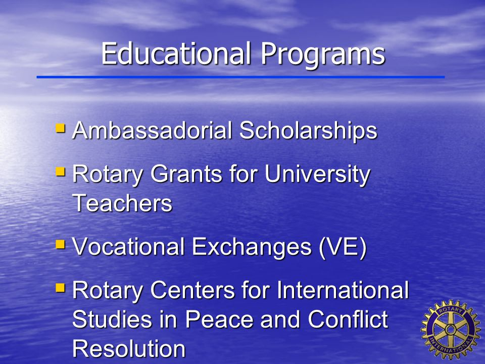 Educational Programs  Ambassadorial Scholarships  Rotary Grants for University Teachers  Vocational Exchanges (VE)  Rotary Centers for Internation