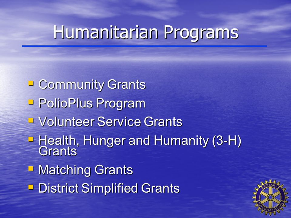Humanitarian Programs  Community Grants  PolioPlus Program  Volunteer Service Grants  Health, Hunger and Humanity (3-H) Grants  Matching Grants 