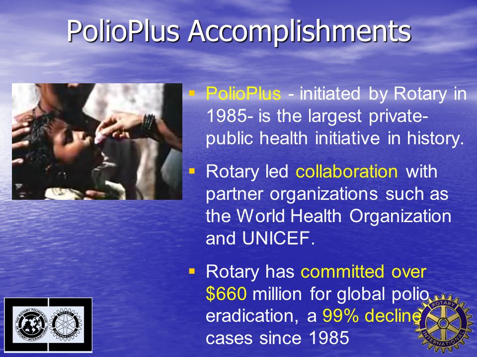 PolioPlus Accomplishments   PolioPlus - initiated by Rotary in 1985- is the largest private- public health initiative in history.   Rotary led col