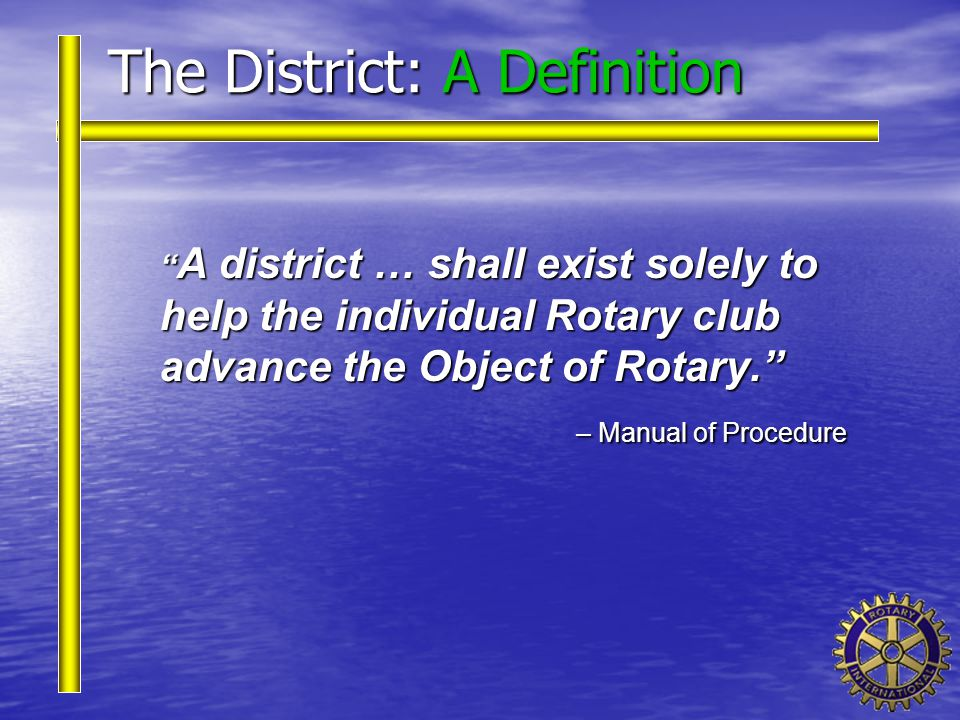 "The District: A Definition "" A district … shall exist solely to help the individual Rotary club advance the Object of Rotary."" – Manual of Procedure –"