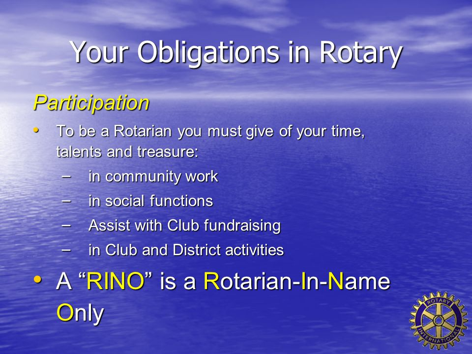 Your Obligations in Rotary Participation To be a Rotarian you must give of your time, talents and treasure: To be a Rotarian you must give of your tim