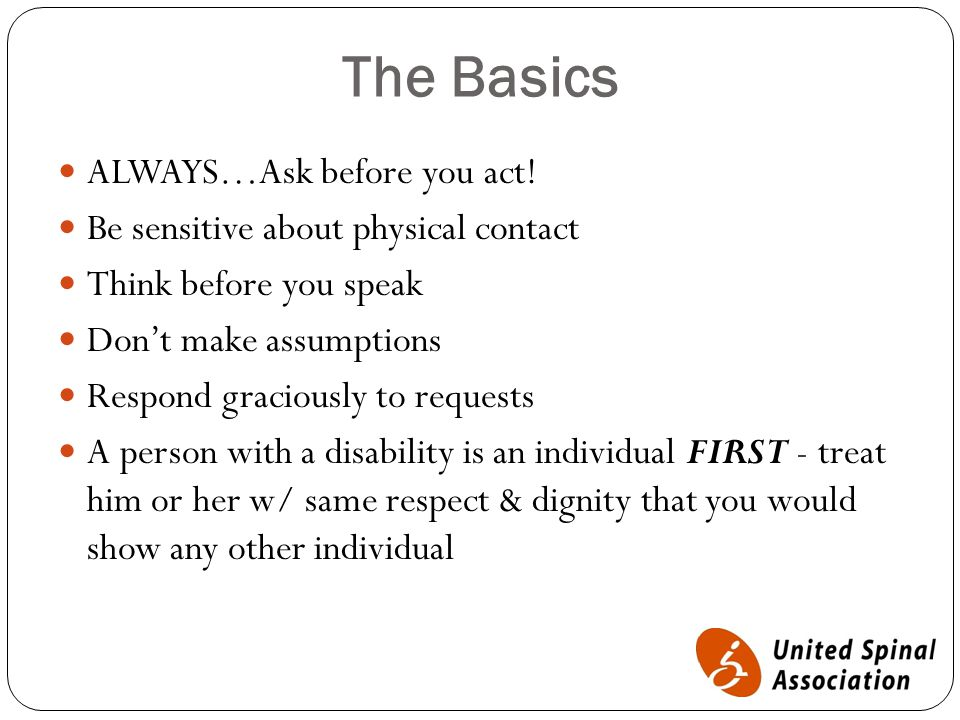 The Basics ALWAYS…Ask before you act! Be sensitive about physical contact Think before you speak Don't make assumptions Respond graciously to requests