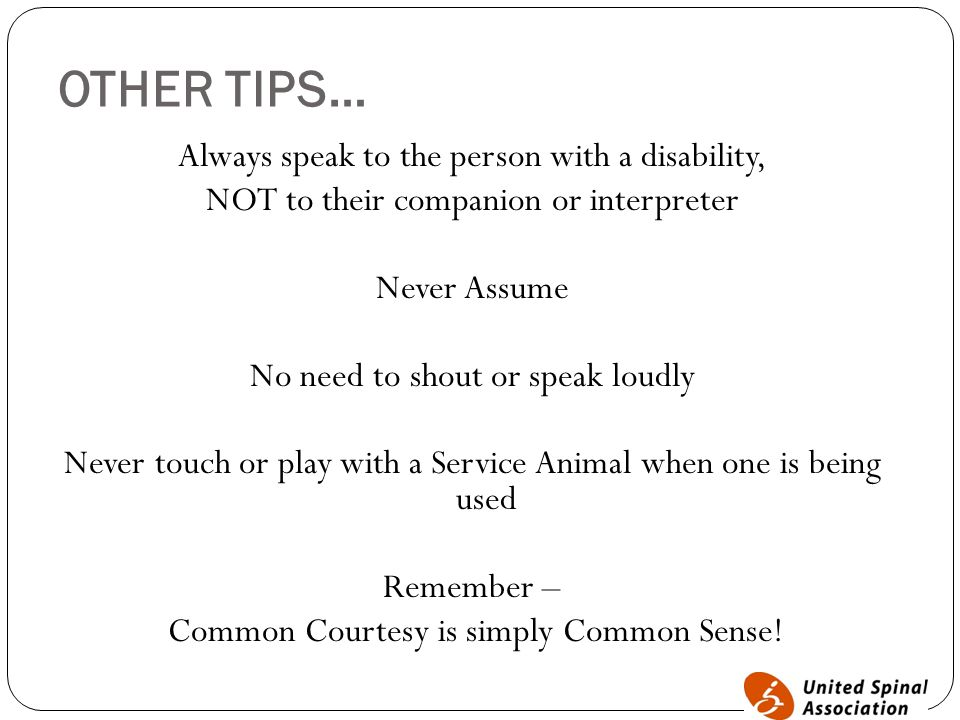 OTHER TIPS… Always speak to the person with a disability, NOT to their companion or interpreter Never Assume No need to shout or speak loudly Never touch or play with a Service Animal when one is being used Remember – Common Courtesy is simply Common Sense!