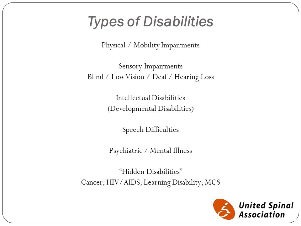 Types of Disabilities Physical / Mobility Impairments Sensory Impairments Blind / Low Vision / Deaf / Hearing Loss Intellectual Disabilities (Developmental Disabilities) Speech Difficulties Psychiatric / Mental Illness Hidden Disabilities Cancer; HIV/AIDS; Learning Disability; MCS