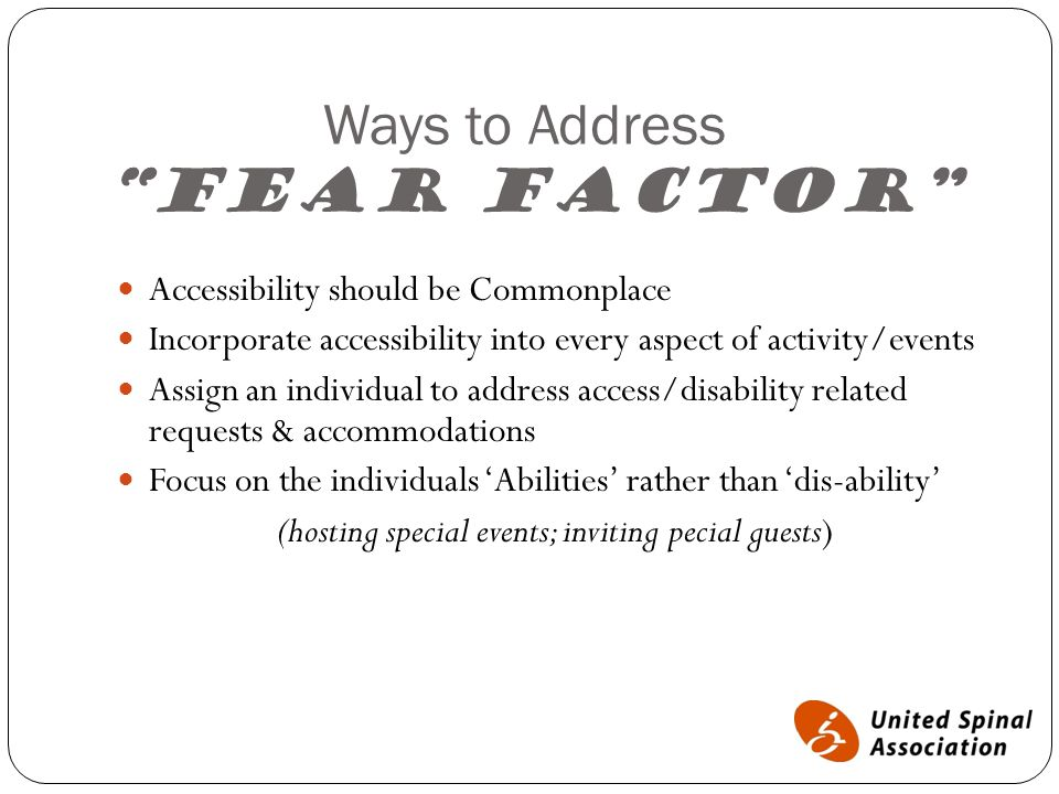 """Ways to Address """"Fear Factor"""" Accessibility should be Commonplace Incorporate accessibility into every aspect of activity/events Assign an individual"""