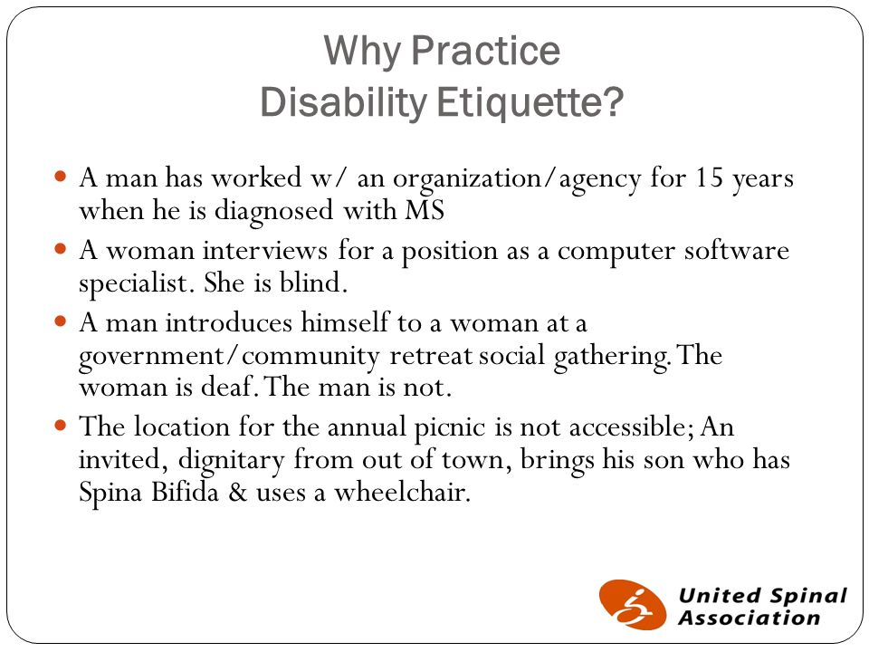Why Practice Disability Etiquette? A man has worked w/ an organization/agency for 15 years when he is diagnosed with MS A woman interviews for a posit