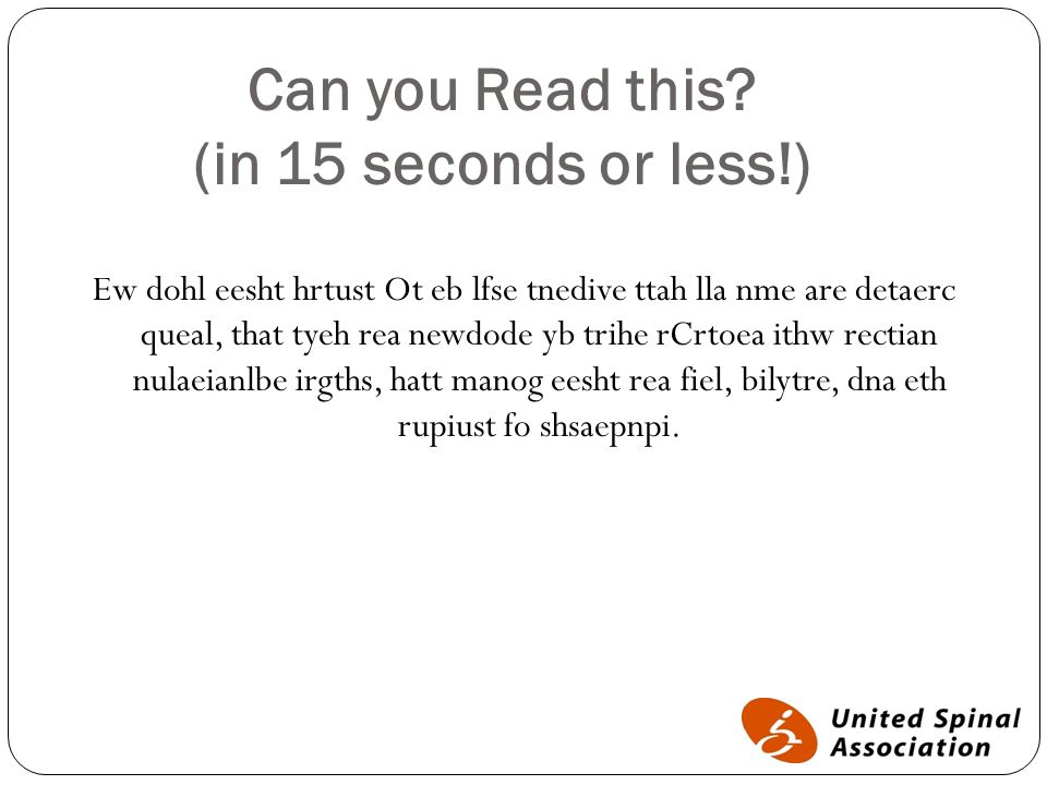 Can you Read this? (in 15 seconds or less!) Ew dohl eesht hrtust Ot eb lfse tnedive ttah lla nme are detaerc queal, that tyeh rea newdode yb trihe rCr