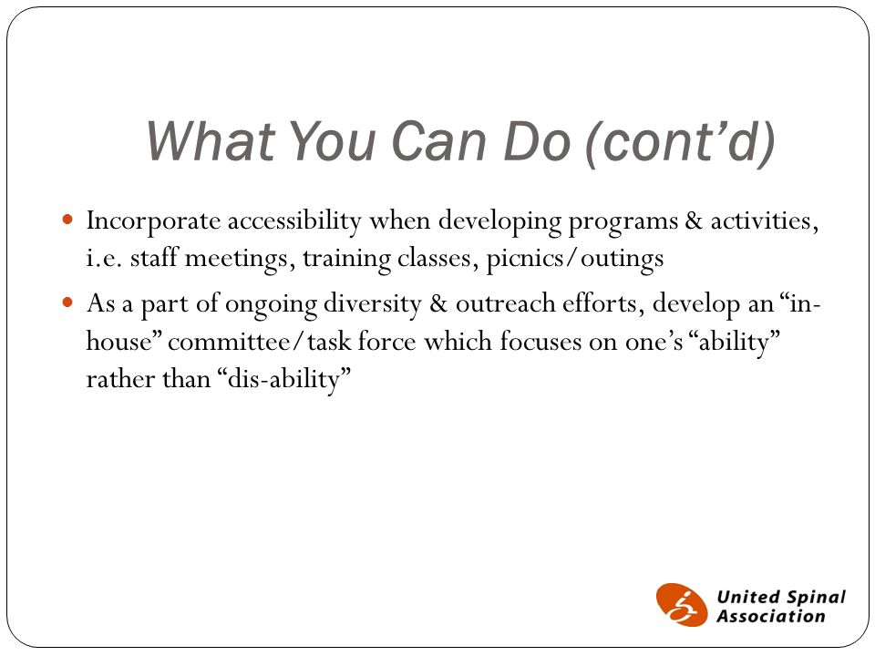 What You Can Do (cont'd) Incorporate accessibility when developing programs & activities, i.e. staff meetings, training classes, picnics/outings As a