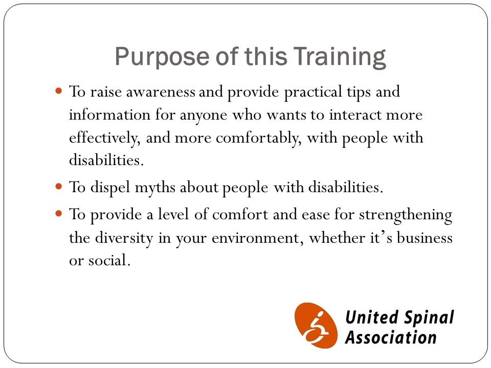 Purpose of this Training To raise awareness and provide practical tips and information for anyone who wants to interact more effectively, and more comfortably, with people with disabilities.