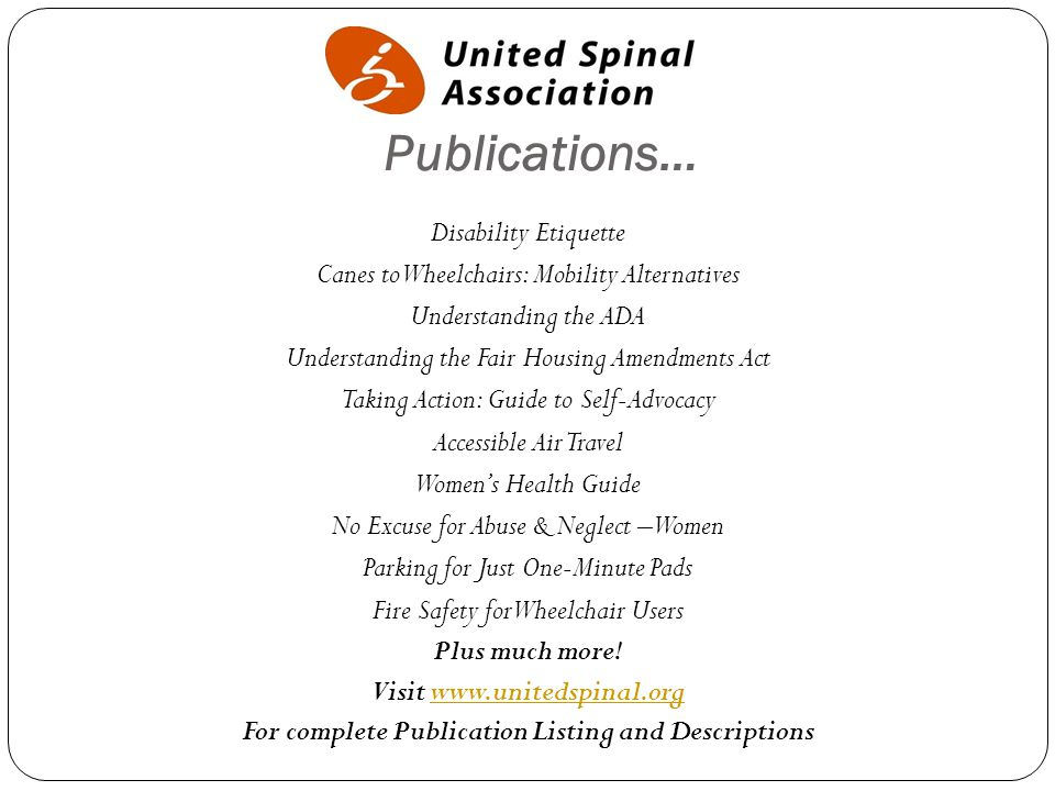 Publications… Disability Etiquette Canes to Wheelchairs: Mobility Alternatives Understanding the ADA Understanding the Fair Housing Amendments Act Taking Action: Guide to Self-Advocacy Accessible Air Travel Women's Health Guide No Excuse for Abuse & Neglect –Women Parking for Just One-Minute Pads Fire Safety for Wheelchair Users Plus much more.