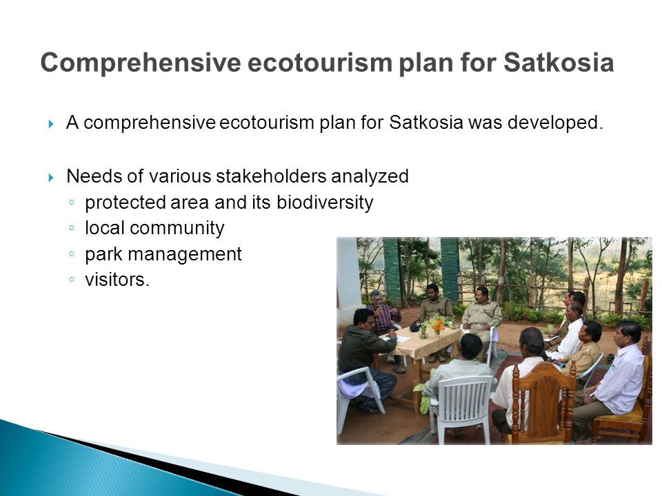 Comprehensive ecotourism plan for Satkosia  A comprehensive ecotourism plan for Satkosia was developed.  Needs of various stakeholders analyzed ◦ pr